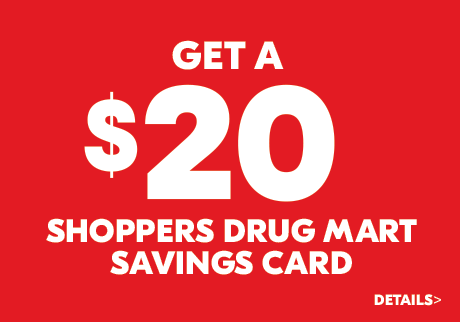 Get a $20 Shoppers Drug Mart Savings Card. Learn more>
