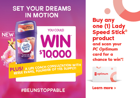 Set your dreams in motion | Buy any one (1) Lady Speed Stick® product and scan your PC Optimum card for your chance to WIN* and #BEUNSTOPPABLE!