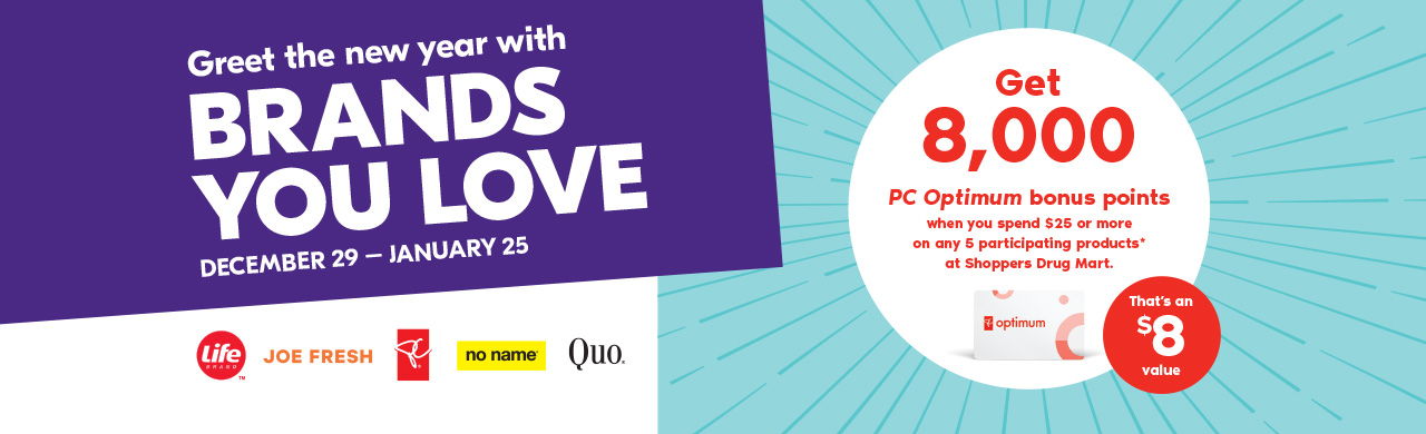 December 29 - January 25 Greet the new year with brands you love Get 8,000 PC Optimum bonus points when you spend $25 or more on any 5 participating products* at Shoppers Drug Mart.