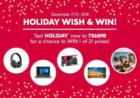 Monday December 17 to Friday December 21, 2018 Holiday Wish & Win! Text HOLIDAY* now to 736898 for a chance to win 1 of 21 daily Prizes!