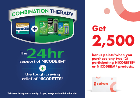 Get 2,500 points when you purchase any two (2) participating NICORETTE®  or NICODERM® products.