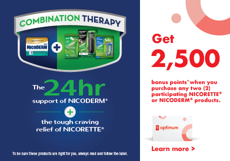 Get 2,500 points when you purchase any two (2) participating NICORETTE®  or NICODERM® products