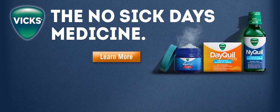 Vicks. The no sick days medicine. Learn more.