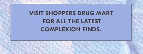 Visit Shoppers Drug Mart for all the latest complexion finds.