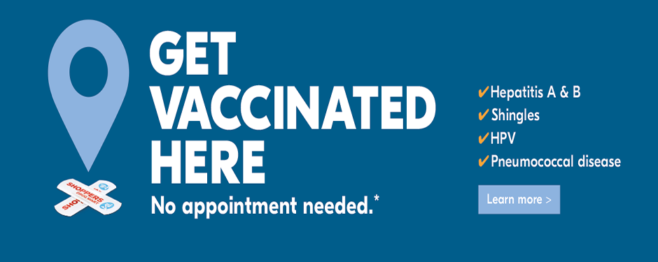 Get vaccinated here. No appointment needed.* Hepatitis A & B | Shingles | HPV | Pneumococcal disease. Learn more >