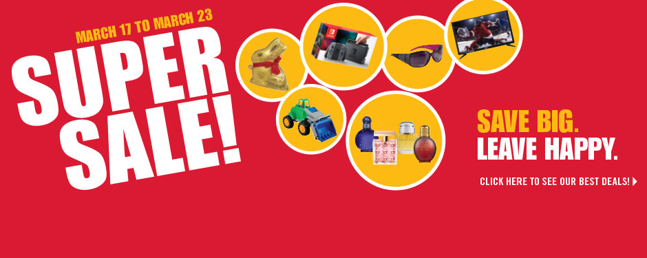 March 17 to March 23 SUPER SALE! Save big. Leave happy.