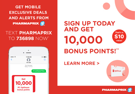 Get mobile exclusive deals and alerts from Pharmaprix. Sign up today and get 10,000 bonus points on your next purchase of $40 or more!** Standard message and data rates may apply.