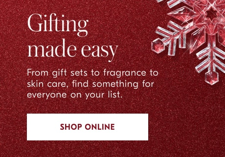 Gifting made easy  From gift sets to fragrance to skin care, find something for everyone on your list. Shop online.