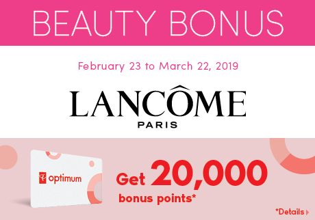 Beauty Bonus February 23 to March 22, 2019 LANCÔME. Get 20,000 bonus points*. *Details >