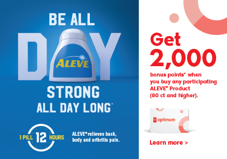 Be all day strong all day long*. Get 2,000 bonus points* when you buy any participating ALEVE® Product (80 ct and higher). Learn more>