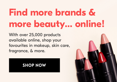 Find more brands and more beauty at your fingertips when you shop online. With over 25,000 products available online, find your favourites in makeup, skin care, fragrance, & more online. SHOP NOW