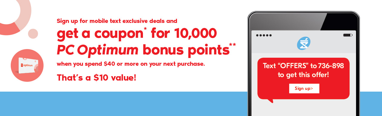 "Sign up for mobile text exclusive deals and get a coupon for 10,000 PC Optimum bonus points when you spend $40 or more on your next purchase. That's a $10 value! Text ""OFFERS"" to 736-898 to get this offer. Sign up>"