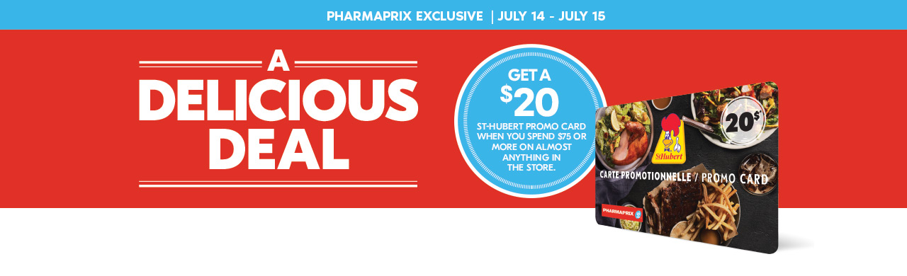 Pharmaprix Exclusive: July 14 to 15, get a Delicious Deal. Get a $20 St-Hubert Promo Card when you spend $75 or more on almost anything in the store.