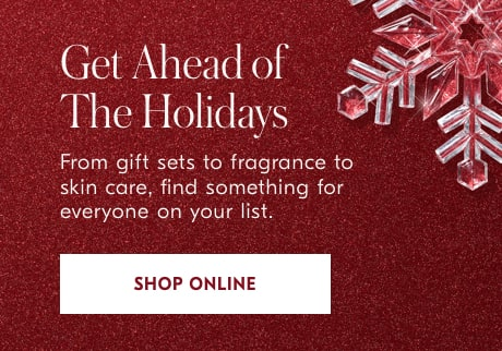 Get Ahead of The Holidays  From gift sets to fragrance to skin care, find something for everyone on your list.  Shop Online>