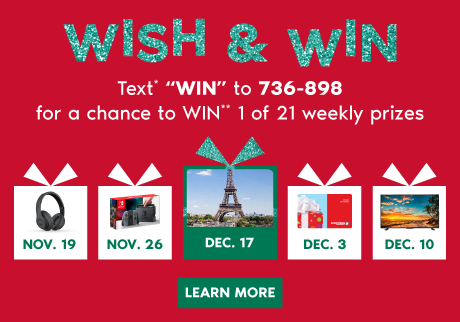 "HOLIDAY WISH & WIN.  Text* ""HOLIDAY"" to 736-898 for a chance to WIN** 1 of 21  prizes. LEAN MORE>"
