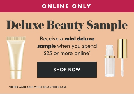 ONLINE ONLY. Deluxe Beauty Sample. Receive a mini deluxe sample when you spend $25 or more online*. *OFFER AVAILABLE WHILE QUANTITIES LAST. SHOP NOW>