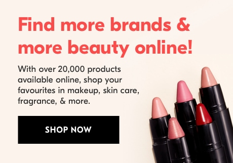 Find more brands & more beauty online! With over 20,000 products available online, shop your favourites in makeup, skin care, fragrance, & more. SHOP NOW.