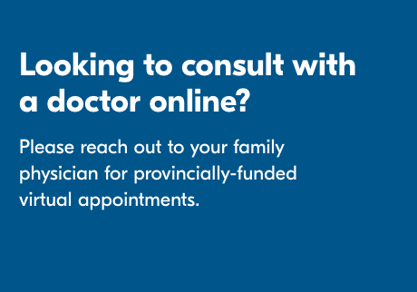Looking to consult with a doctor online? Please reach out to your family physician for provincially-funded virtual appointments.