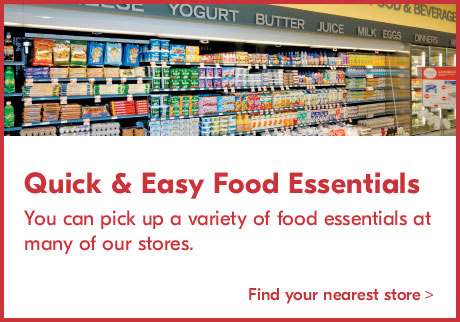 Quick & Easy Food Essentials You can pick up a variety of food essentials at many of our stores. Find your nearest store >