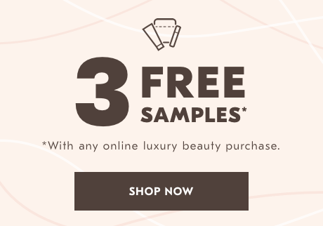 3 Free Samples* *With any Online Luxury Beauty Purchase. Shop now.