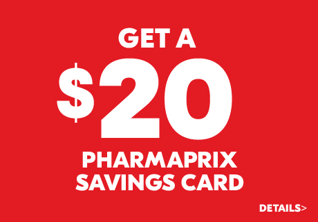 Get a $20 Pharmaprix Savings Card. Details.