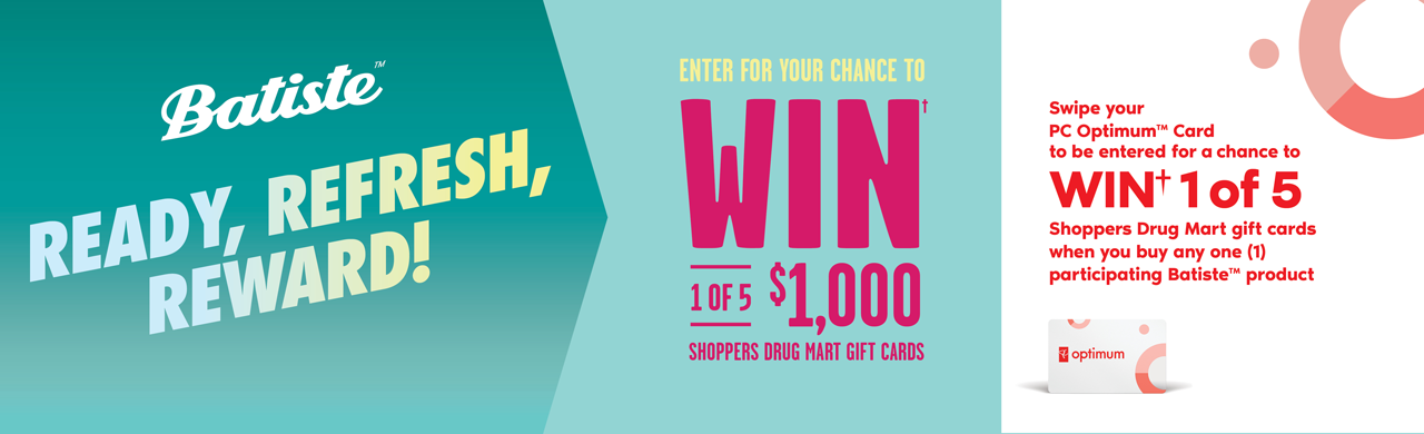 Batiste. Ready, refresh, reward! Enter for your chance to win† 1 of 5 Shoppers Drug Mart gift cards.
