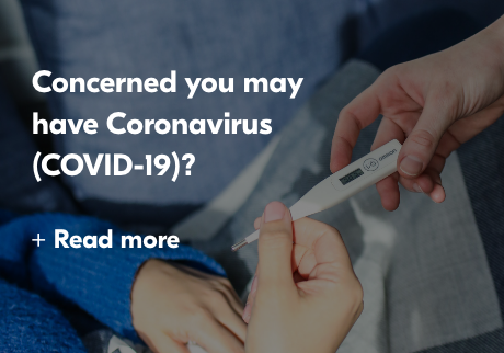 Concerned you may have Coronvirus (COVID-19)? Read More>