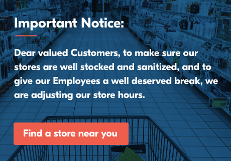 Important Notice: Dear valued Customers, to make sure our stores are well stocked and sanitized, and to give our Employees a well deserved break, we are adjusting our store hours. Click here to find your local store.