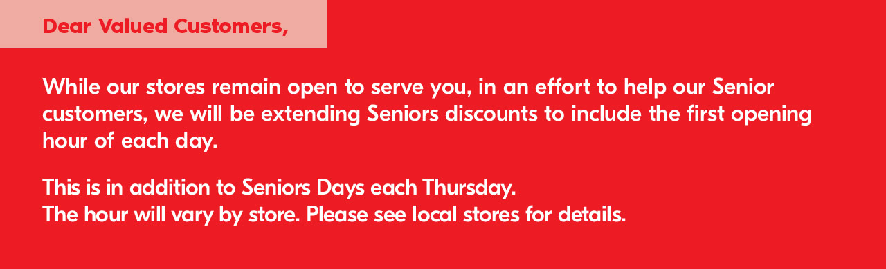 Dear Valued Customers, while our stores remain open to serve you, in an effort to help our Senior customers, we will be extending Seniors discounts to include the first opening hour of each day. This is in addition to Seniors Days each Thursday. The hour will vary by store. Please see local stores for details.