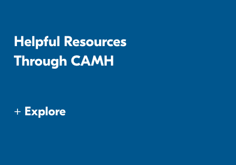 Helpful Resources Through CAMH. +Explorer>