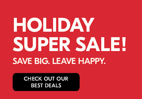 HOLIDAY SUPER SALE. Save BIG. Leave HAPPY. Check out our best deals.