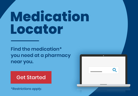 Find the medication you need, at a pharmacy near you. Get started.