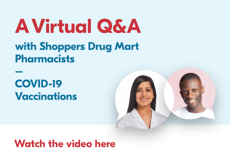 A Virtual Q&A with Shoppers Drug Mart Pharmacists. Watch the video here.