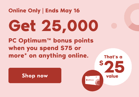 Get 25,000 PC Optimum™ bonus points when you spend $75 or more* on anything online until May 16.