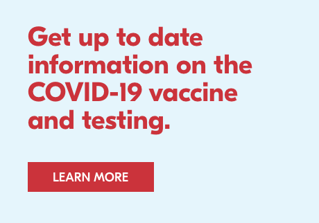 Get up to date information about the COVID-19 vaccine and testing