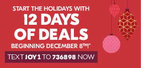 Start the holidays with 12 days of deals beginning December 8th!*