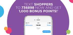 Sign up today and get 1,000 bonus points!* Text SHOPPERS to 736898 now.
