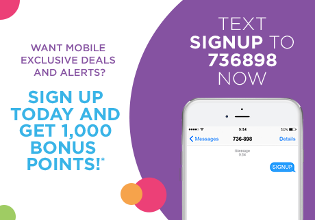 Sign up today and get 1,000 bonus points!* Text SIGNUP to 736898 now.